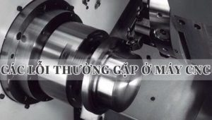 Những lỗi thường gặp khi dùng máy tiện CNC